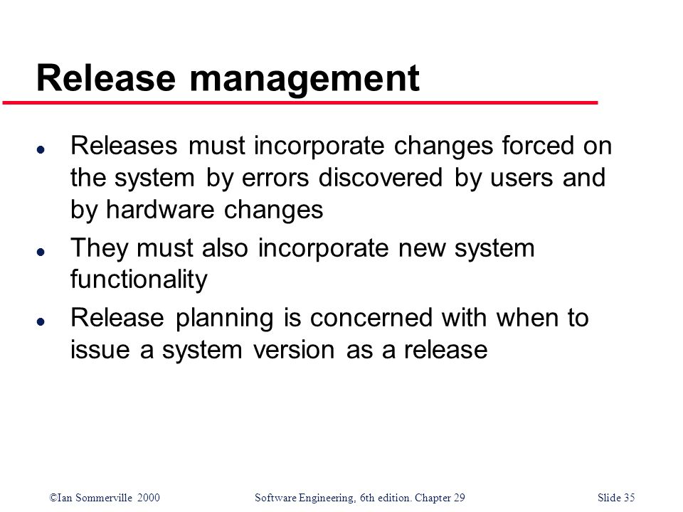 ©Ian Sommerville 2000Software Engineering, 6th edition. Chapter 29Slide 35 l Releases must incorporate changes forced on the system by errors discover