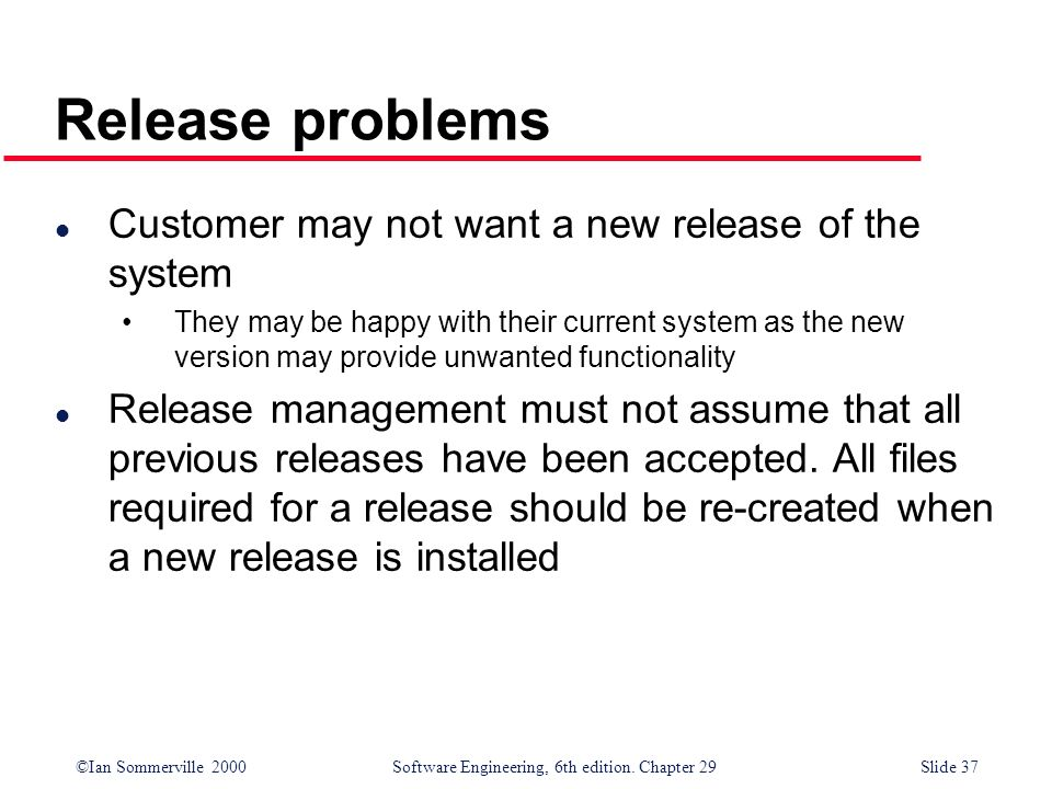 ©Ian Sommerville 2000Software Engineering, 6th edition. Chapter 29Slide 37 l Customer may not want a new release of the system They may be happy with