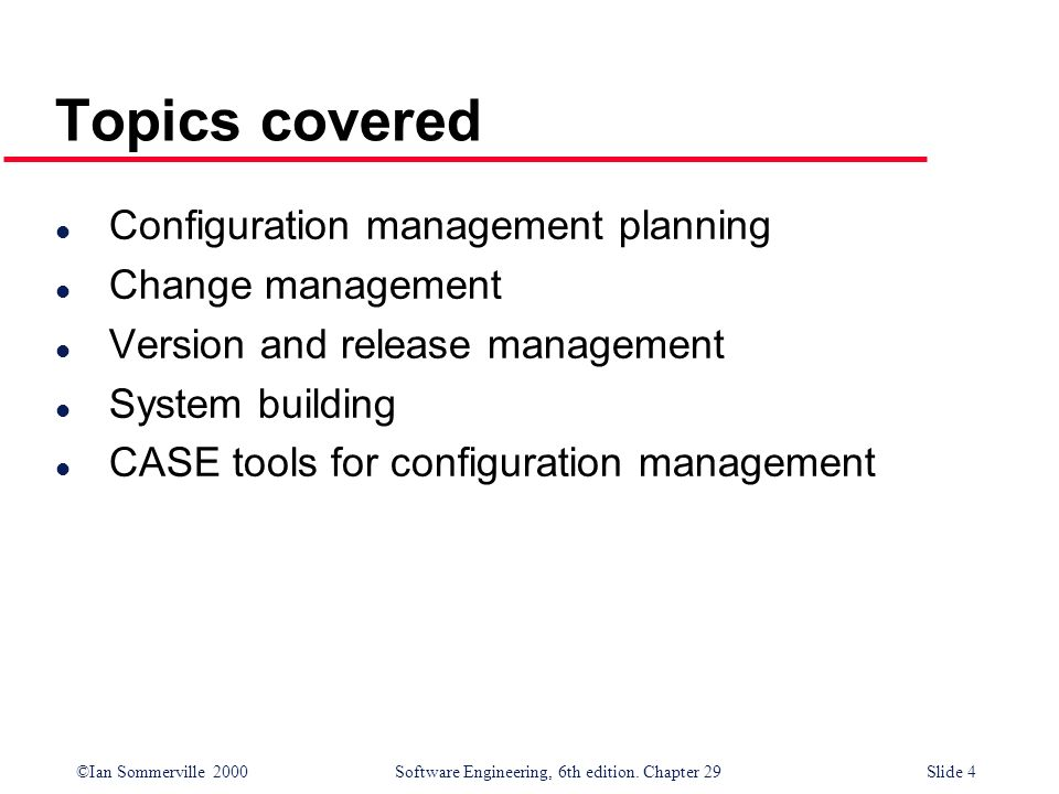 ©Ian Sommerville 2000Software Engineering, 6th edition. Chapter 29Slide 4 Topics covered l Configuration management planning l Change management l Ver
