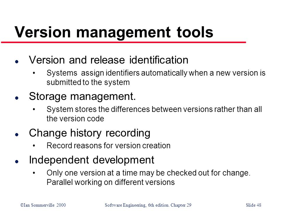©Ian Sommerville 2000Software Engineering, 6th edition. Chapter 29Slide 48 Version management tools l Version and release identification Systems assig