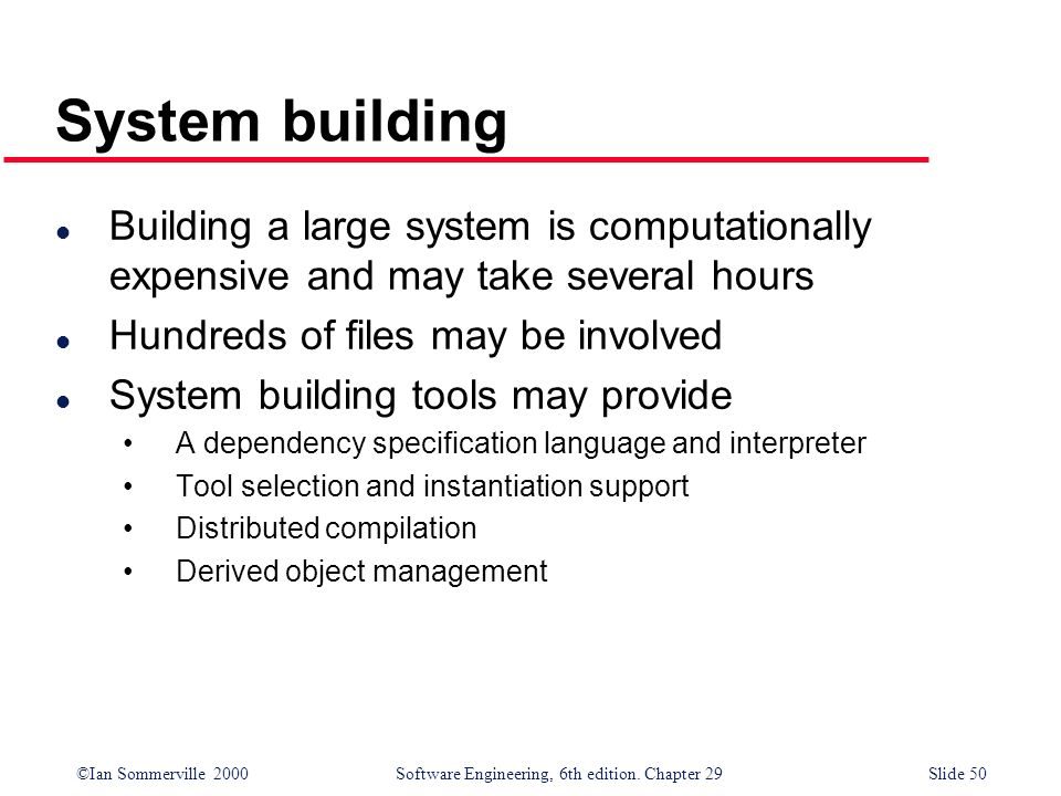 ©Ian Sommerville 2000Software Engineering, 6th edition. Chapter 29Slide 50 System building l Building a large system is computationally expensive and