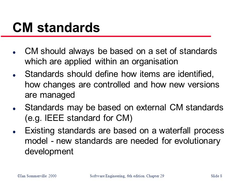 ©Ian Sommerville 2000Software Engineering, 6th edition. Chapter 29Slide 8 CM standards l CM should always be based on a set of standards which are app