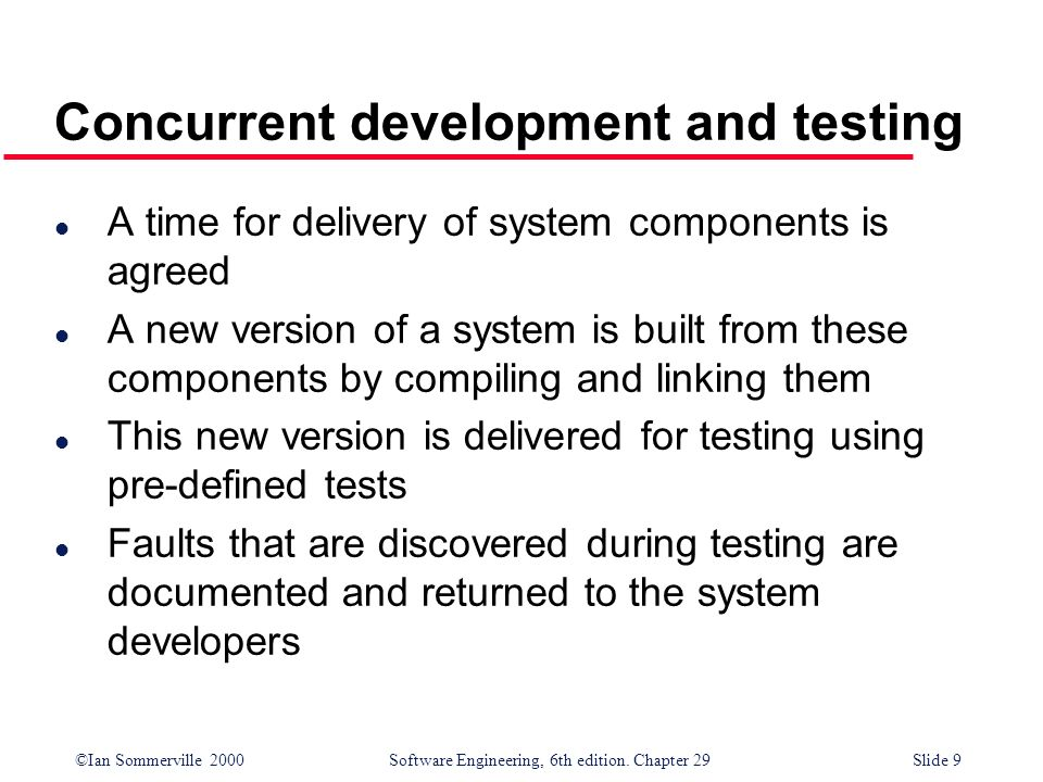 ©Ian Sommerville 2000Software Engineering, 6th edition. Chapter 29Slide 9 Concurrent development and testing l A time for delivery of system component