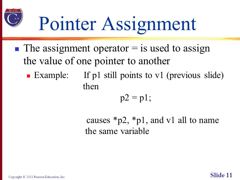 Copyright © 2003 Pearson Education, Inc. Slide 11 Pointer Assignment The assignment operator = is used to assign the value of one pointer to another E