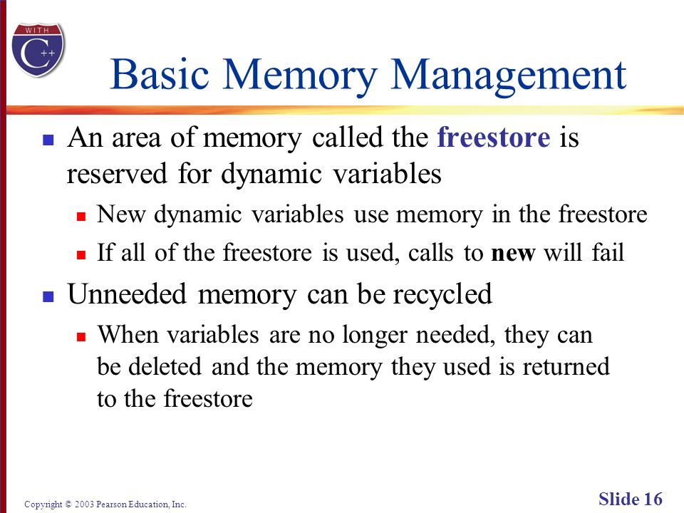 Copyright © 2003 Pearson Education, Inc. Slide 16 Basic Memory Management An area of memory called the freestore is reserved for dynamic variables New