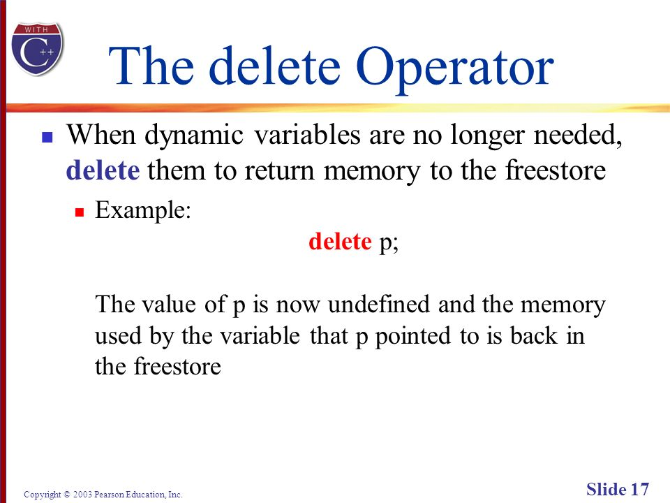 Copyright © 2003 Pearson Education, Inc. Slide 17 The delete Operator When dynamic variables are no longer needed, delete them to return memory to the