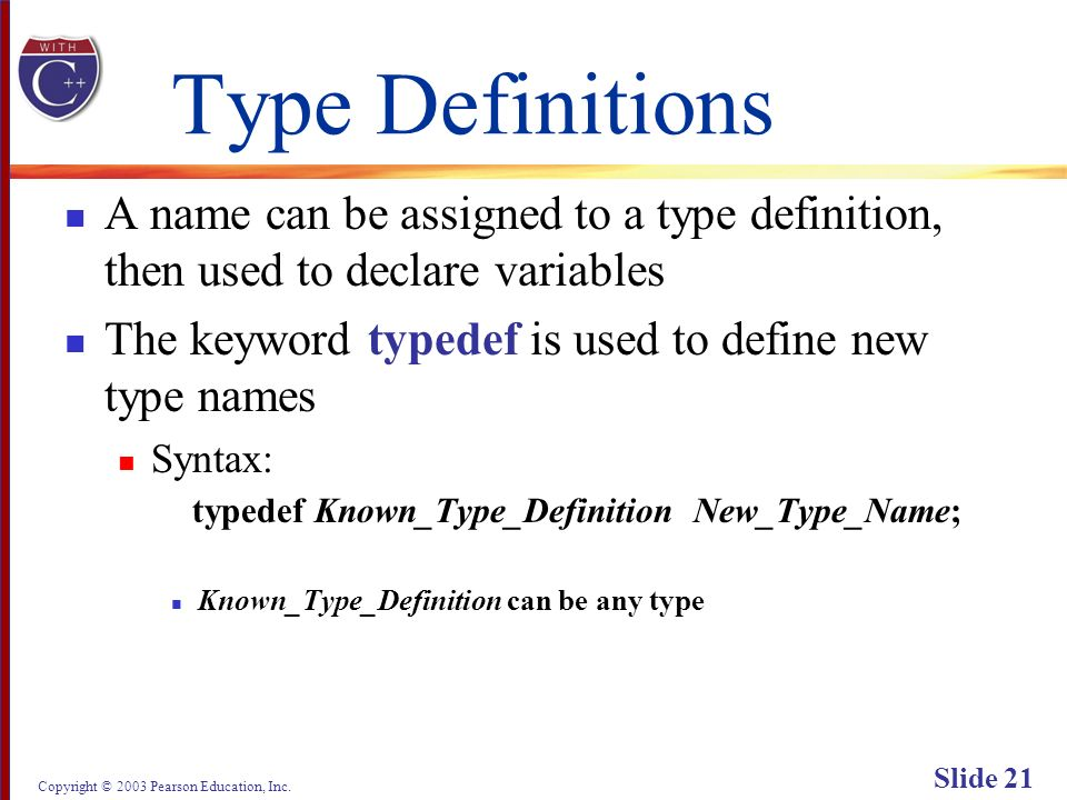 Copyright © 2003 Pearson Education, Inc. Slide 21 Type Definitions A name can be assigned to a type definition, then used to declare variables The key