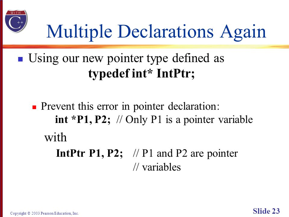 Copyright © 2003 Pearson Education, Inc. Slide 23 Multiple Declarations Again Using our new pointer type defined as typedef int* IntPtr; Prevent this