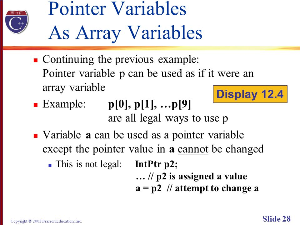 Copyright © 2003 Pearson Education, Inc. Slide 28 Pointer Variables As Array Variables Continuing the previous example: Pointer variable p can be used