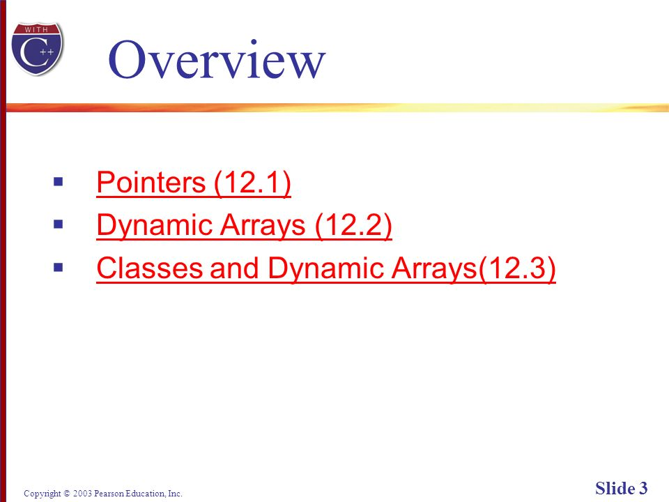 Copyright © 2003 Pearson Education, Inc. Slide 3 Overview Pointers (12.1) Dynamic Arrays (12.2) Classes and Dynamic Arrays(12.3)