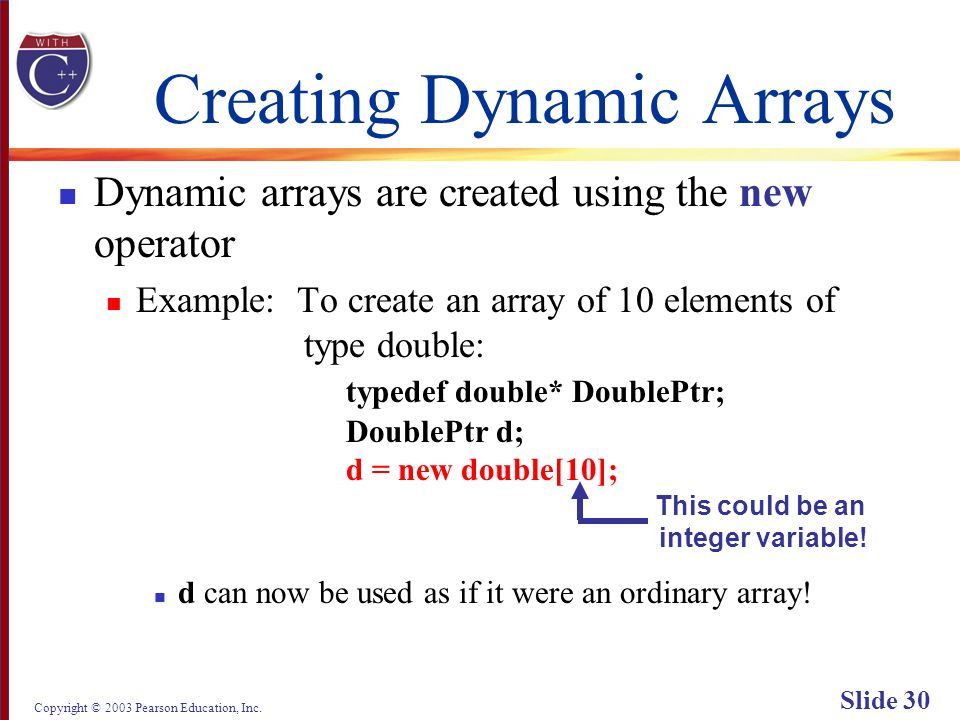 Copyright © 2003 Pearson Education, Inc. Slide 30 Creating Dynamic Arrays Dynamic arrays are created using the new operator Example: To create an arra