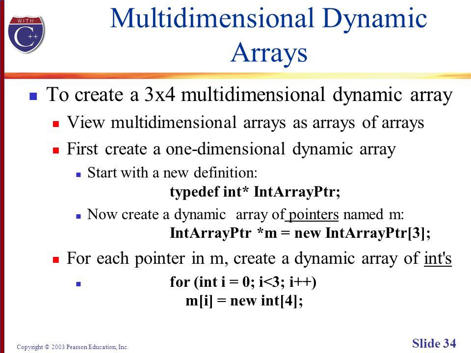 Copyright © 2003 Pearson Education, Inc. Slide 34 Multidimensional Dynamic Arrays To create a 3x4 multidimensional dynamic array View multidimensional