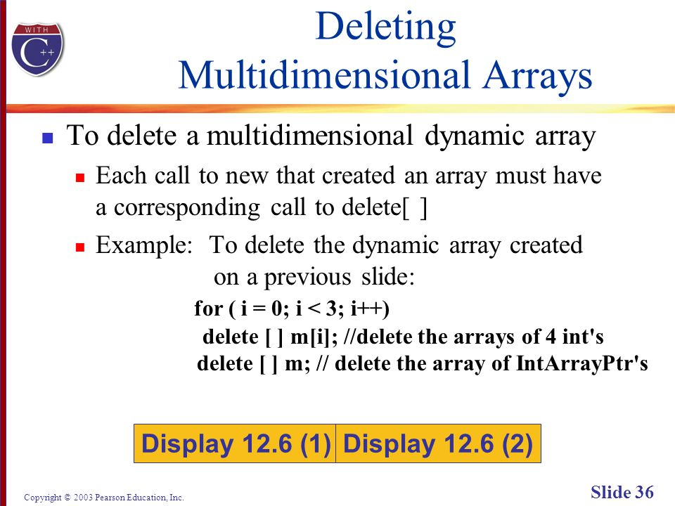 Copyright © 2003 Pearson Education, Inc. Slide 36 Deleting Multidimensional Arrays To delete a multidimensional dynamic array Each call to new that cr