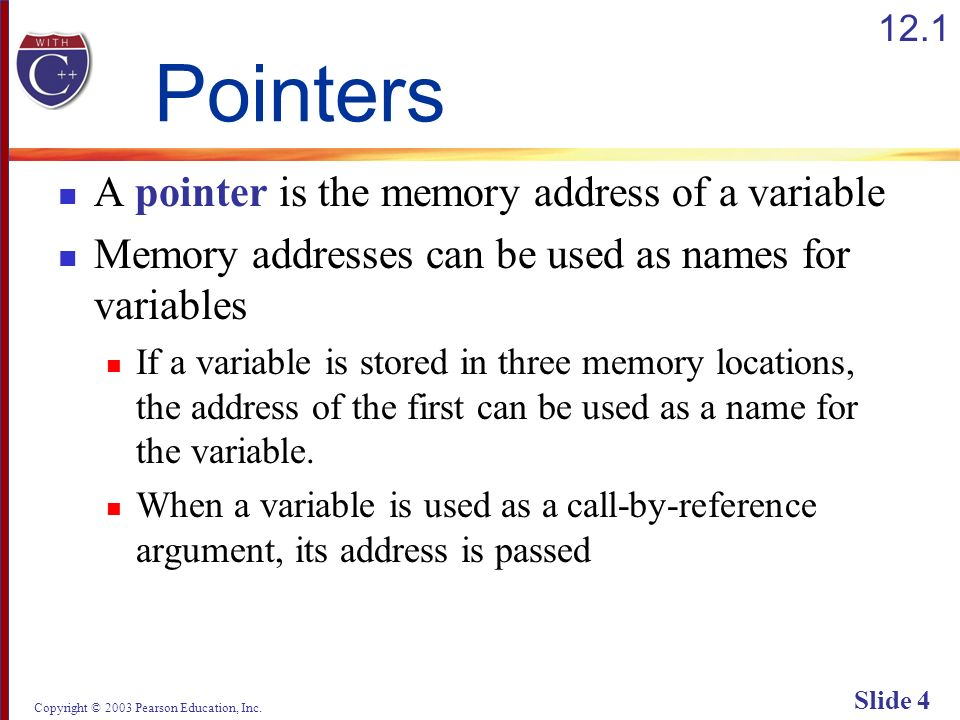 Copyright © 2003 Pearson Education, Inc. Slide 4 Pointers A pointer is the memory address of a variable Memory addresses can be used as names for vari