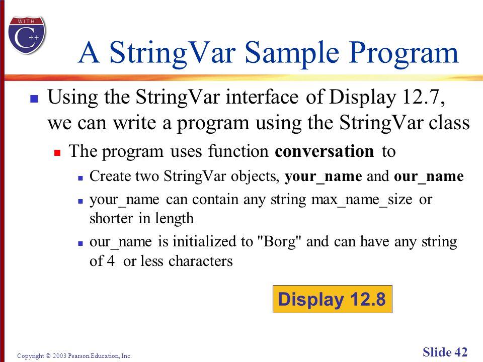 Copyright © 2003 Pearson Education, Inc. Slide 42 A StringVar Sample Program Using the StringVar interface of Display 12.7, we can write a program usi