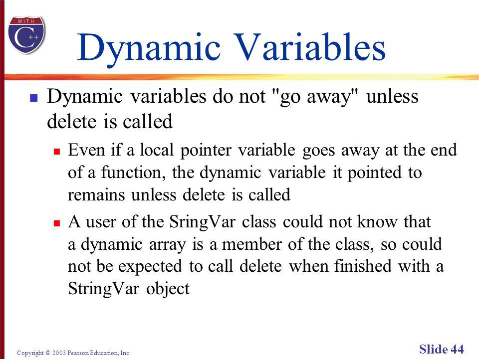 Copyright © 2003 Pearson Education, Inc. Slide 44 Dynamic Variables Dynamic variables do not