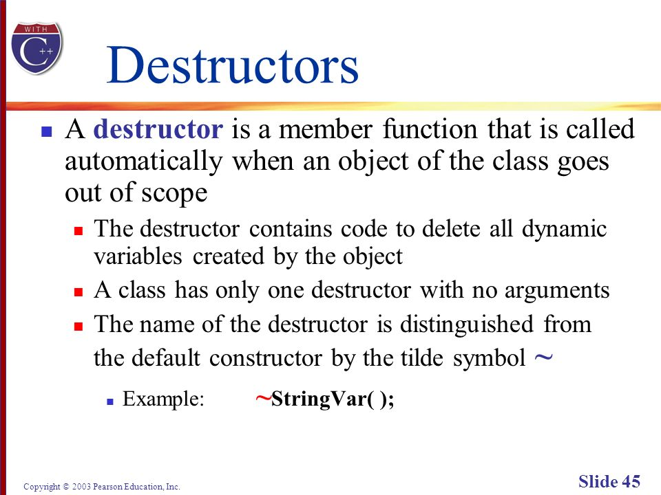 Copyright © 2003 Pearson Education, Inc. Slide 45 Destructors A destructor is a member function that is called automatically when an object of the cla