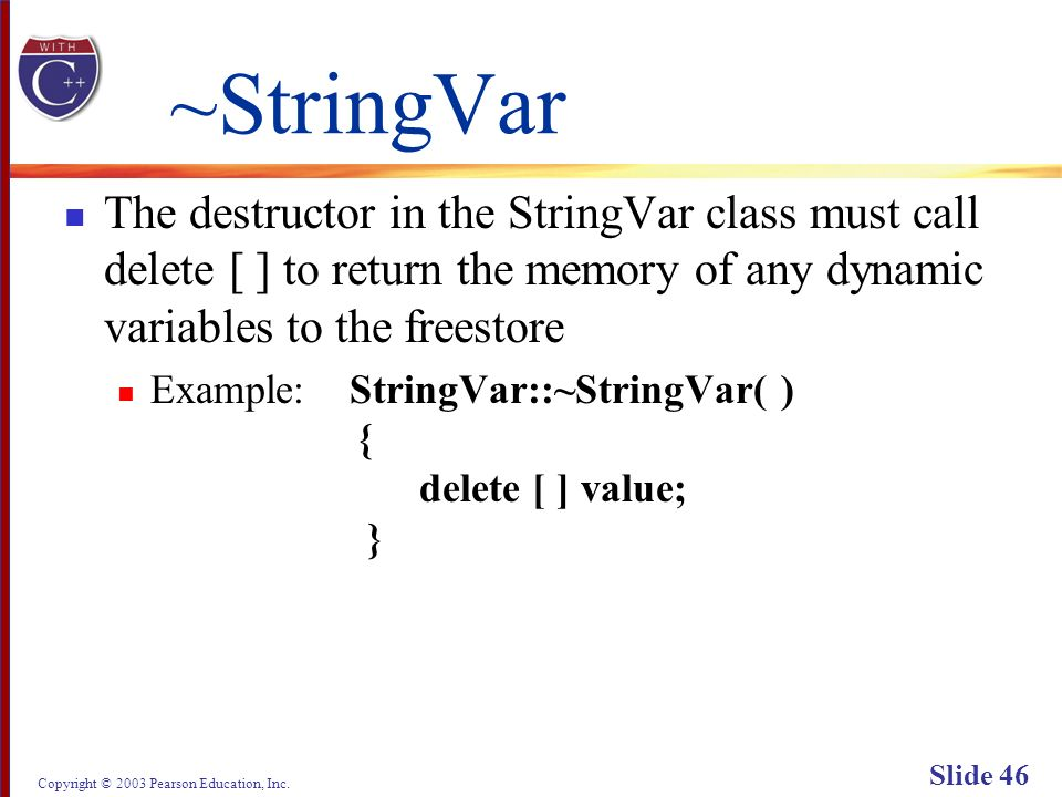 Copyright © 2003 Pearson Education, Inc. Slide 46 ~StringVar The destructor in the StringVar class must call delete [ ] to return the memory of any dy