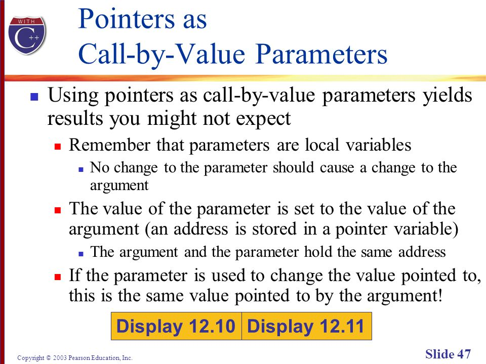 Copyright © 2003 Pearson Education, Inc. Slide 47 Pointers as Call-by-Value Parameters Using pointers as call-by-value parameters yields results you m