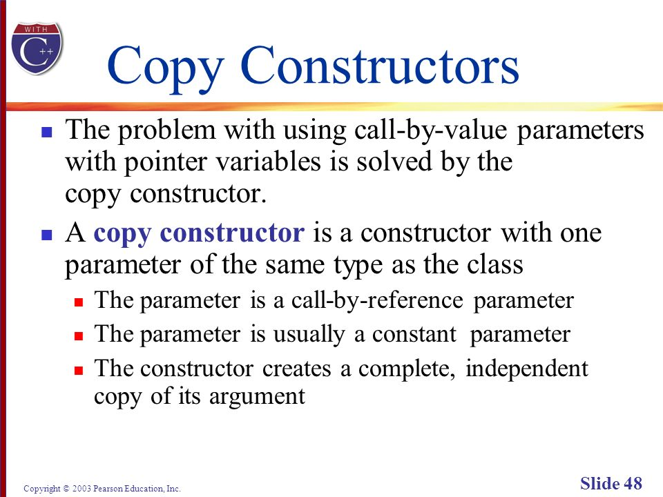 Copyright © 2003 Pearson Education, Inc. Slide 48 Copy Constructors The problem with using call-by-value parameters with pointer variables is solved b