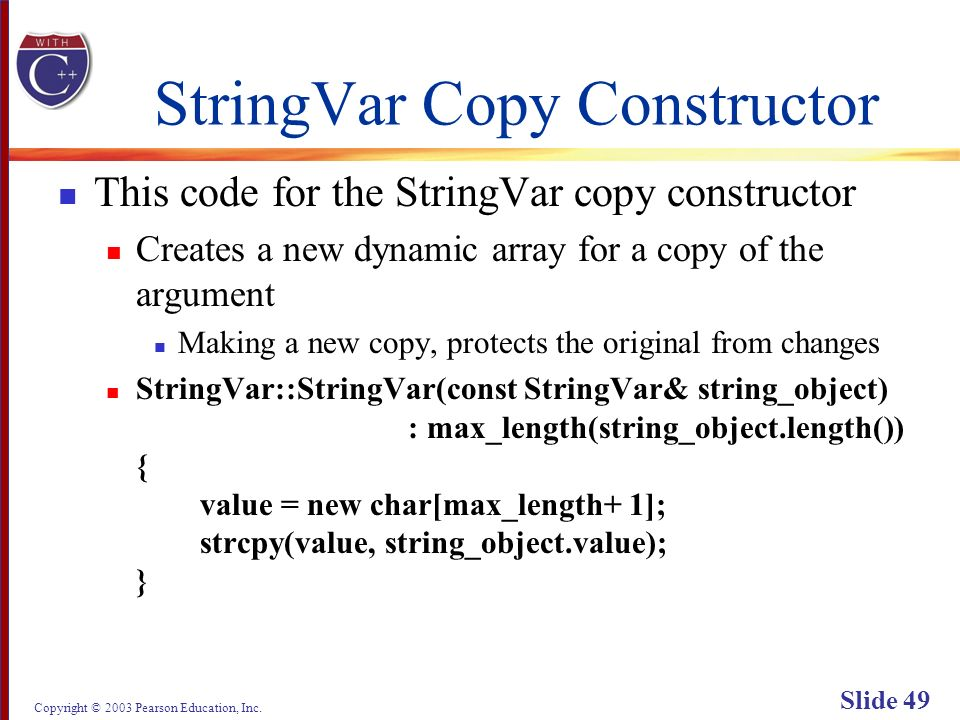 Copyright © 2003 Pearson Education, Inc. Slide 49 StringVar Copy Constructor This code for the StringVar copy constructor Creates a new dynamic array
