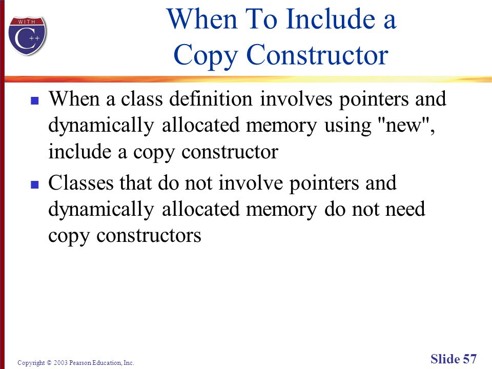 Copyright © 2003 Pearson Education, Inc. Slide 57 When To Include a Copy Constructor When a class definition involves pointers and dynamically allocat