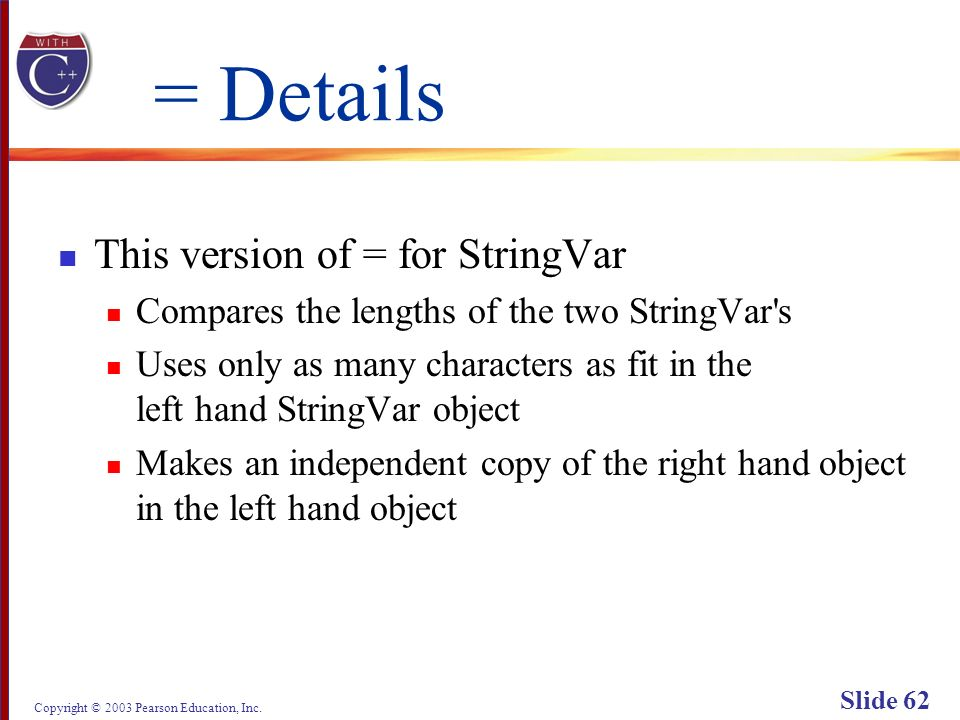 Copyright © 2003 Pearson Education, Inc. Slide 62 = Details This version of = for StringVar Compares the lengths of the two StringVar's Uses only as m