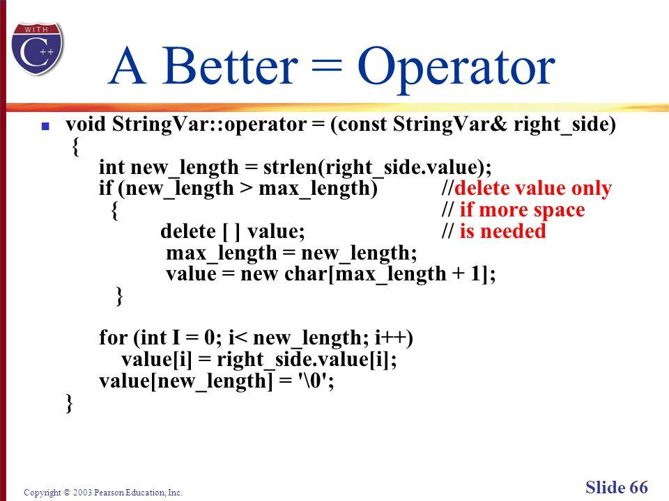 Copyright © 2003 Pearson Education, Inc. Slide 66 A Better = Operator void StringVar::operator = (const StringVar& right_side) { int new_length = strl