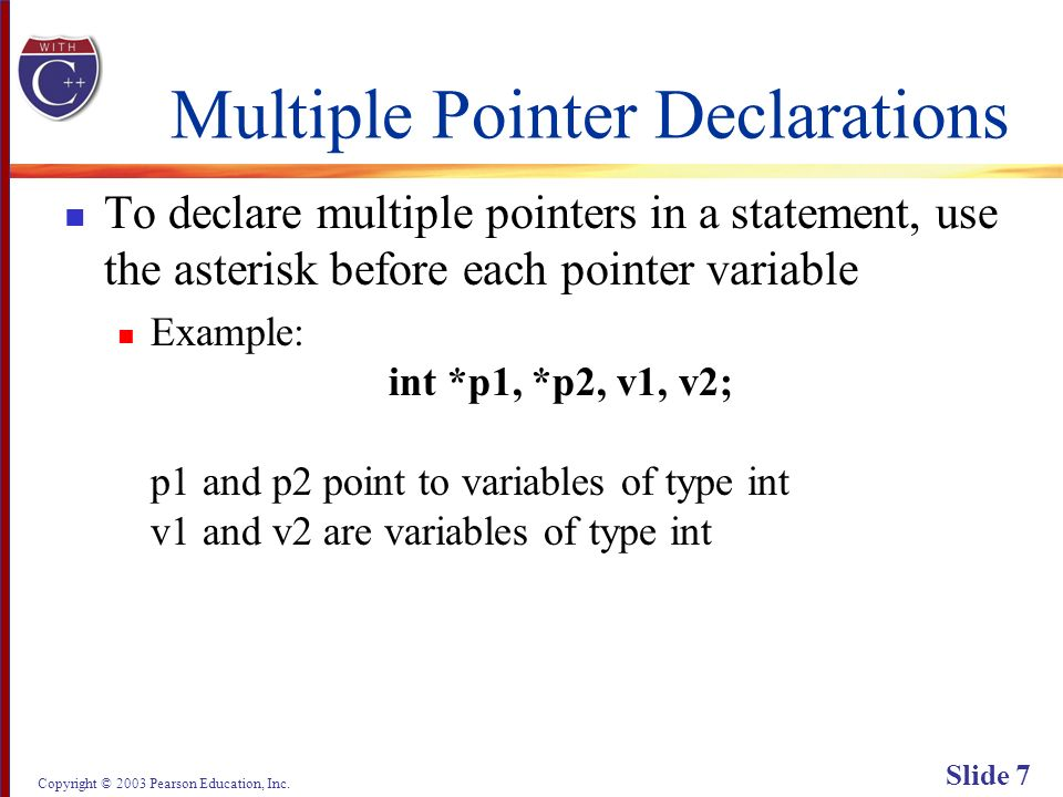 Copyright © 2003 Pearson Education, Inc. Slide 7 Multiple Pointer Declarations To declare multiple pointers in a statement, use the asterisk before ea