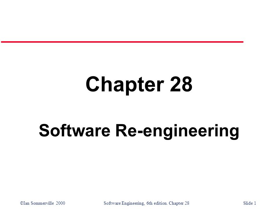 ©Ian Sommerville 2000 Software Engineering, 6th edition. Chapter 28Slide 1 Chapter 28 Software Re-engineering