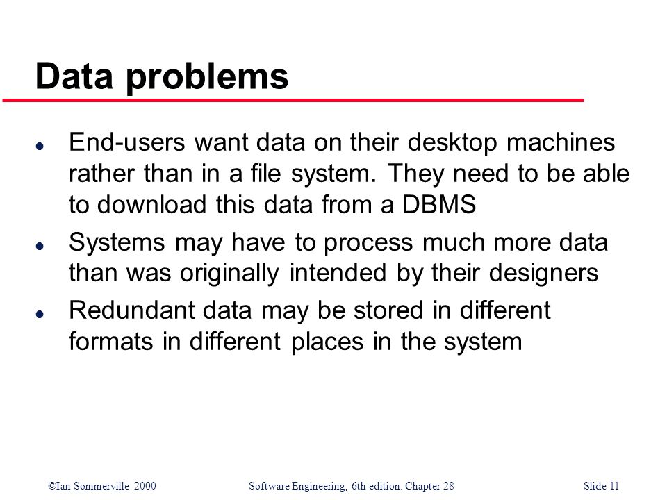 ©Ian Sommerville 2000 Software Engineering, 6th edition. Chapter 28Slide 11 Data problems l End-users want data on their desktop machines rather than