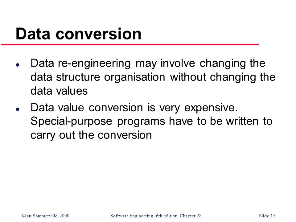 ©Ian Sommerville 2000 Software Engineering, 6th edition. Chapter 28Slide 15 Data conversion l Data re-engineering may involve changing the data struct