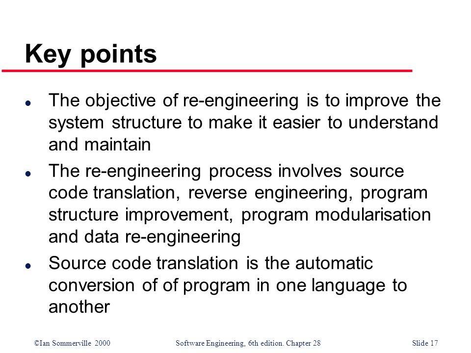 ©Ian Sommerville 2000 Software Engineering, 6th edition. Chapter 28Slide 17 Key points l The objective of re-engineering is to improve the system stru