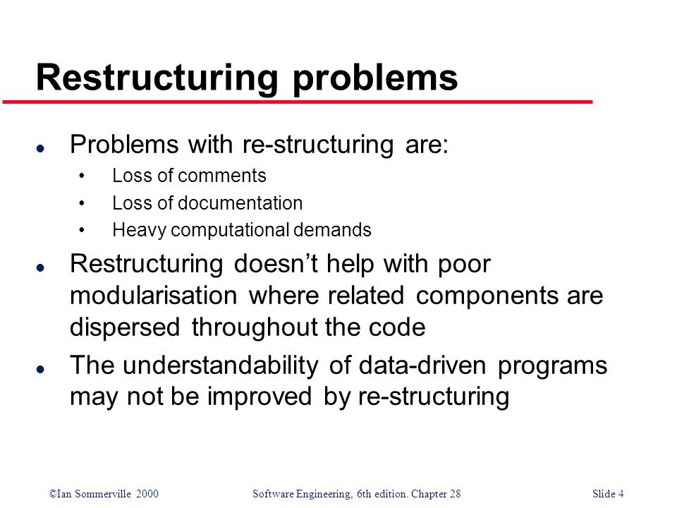 ©Ian Sommerville 2000 Software Engineering, 6th edition. Chapter 28Slide 4 Restructuring problems l Problems with re-structuring are: Loss of comments