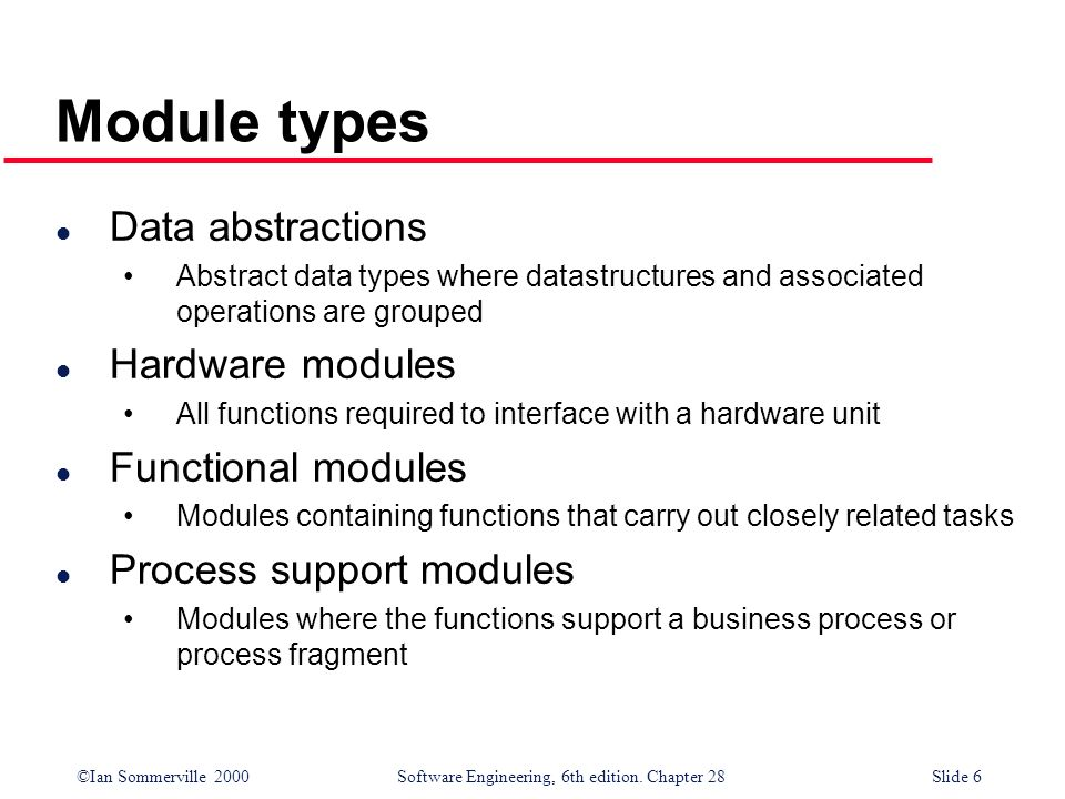 ©Ian Sommerville 2000 Software Engineering, 6th edition. Chapter 28Slide 6 Module types l Data abstractions Abstract data types where datastructures a