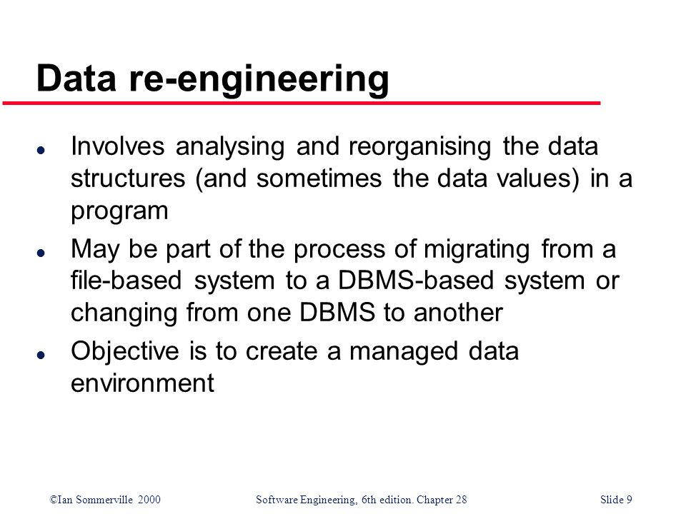 ©Ian Sommerville 2000 Software Engineering, 6th edition. Chapter 28Slide 9 Data re-engineering l Involves analysing and reorganising the data structur