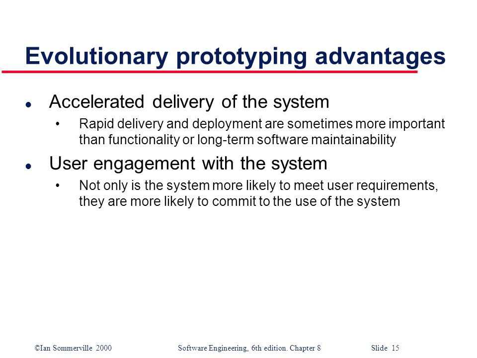 ©Ian Sommerville 2000 Software Engineering, 6th edition. Chapter 8 Slide 15 Evolutionary prototyping advantages l Accelerated delivery of the system R