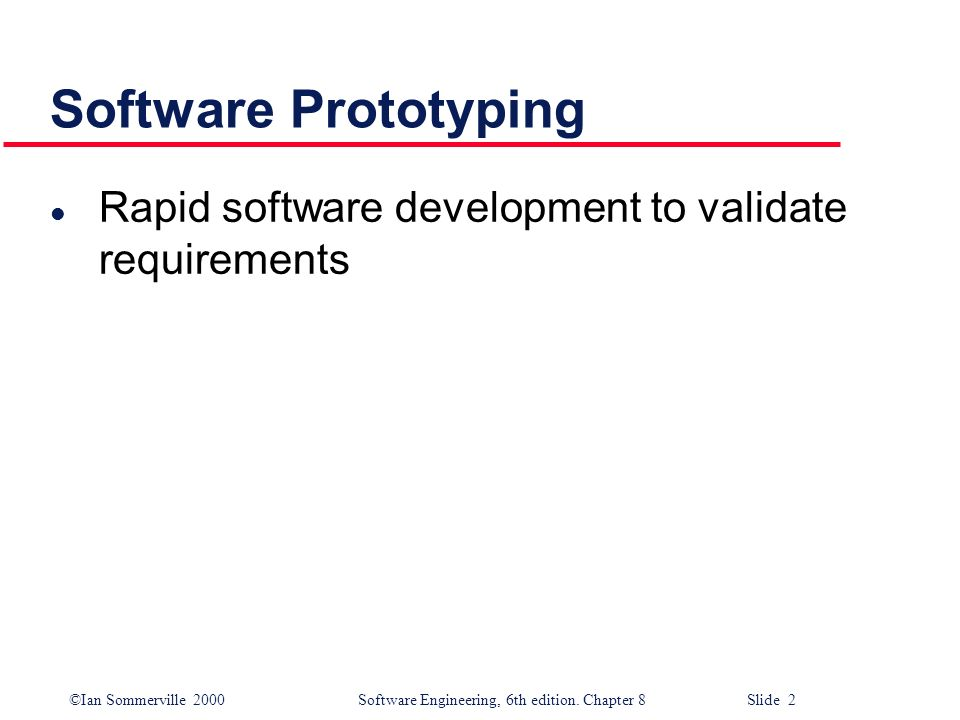 ©Ian Sommerville 2000 Software Engineering, 6th edition. Chapter 8 Slide 2 Software Prototyping l Rapid software development to validate requirements