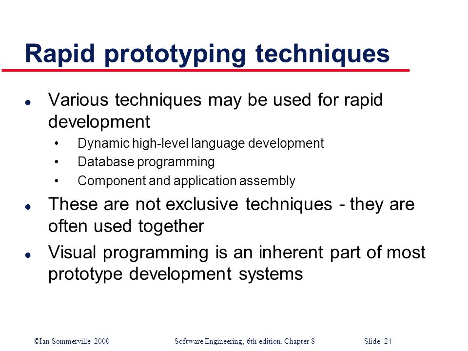 ©Ian Sommerville 2000 Software Engineering, 6th edition. Chapter 8 Slide 24 Rapid prototyping techniques l Various techniques may be used for rapid de