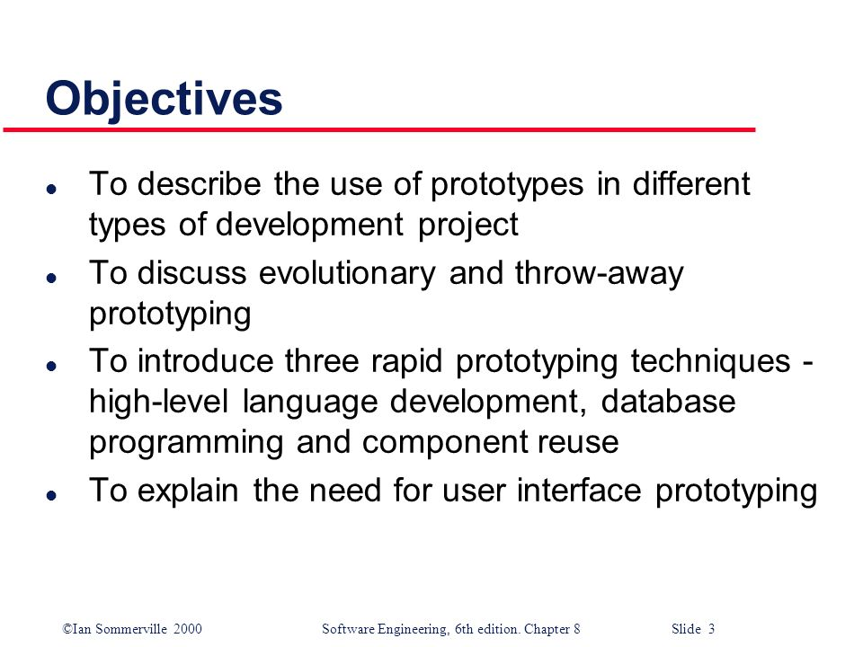 ©Ian Sommerville 2000 Software Engineering, 6th edition. Chapter 8 Slide 3 Objectives l To describe the use of prototypes in different types of develo