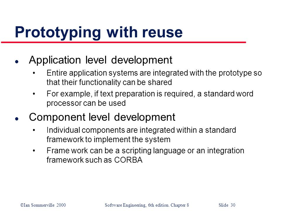 ©Ian Sommerville 2000 Software Engineering, 6th edition. Chapter 8 Slide 30 Prototyping with reuse l Application level development Entire application