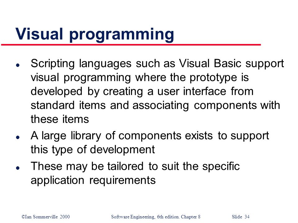 ©Ian Sommerville 2000 Software Engineering, 6th edition. Chapter 8 Slide 34 Visual programming l Scripting languages such as Visual Basic support visu