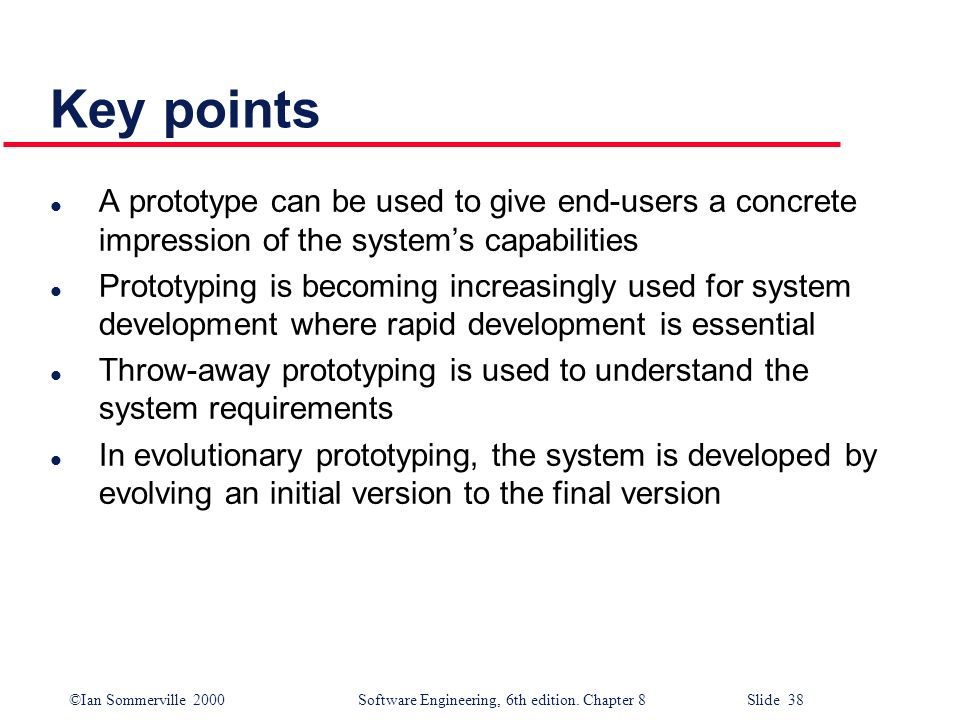 ©Ian Sommerville 2000 Software Engineering, 6th edition. Chapter 8 Slide 38 Key points l A prototype can be used to give end-users a concrete impressi