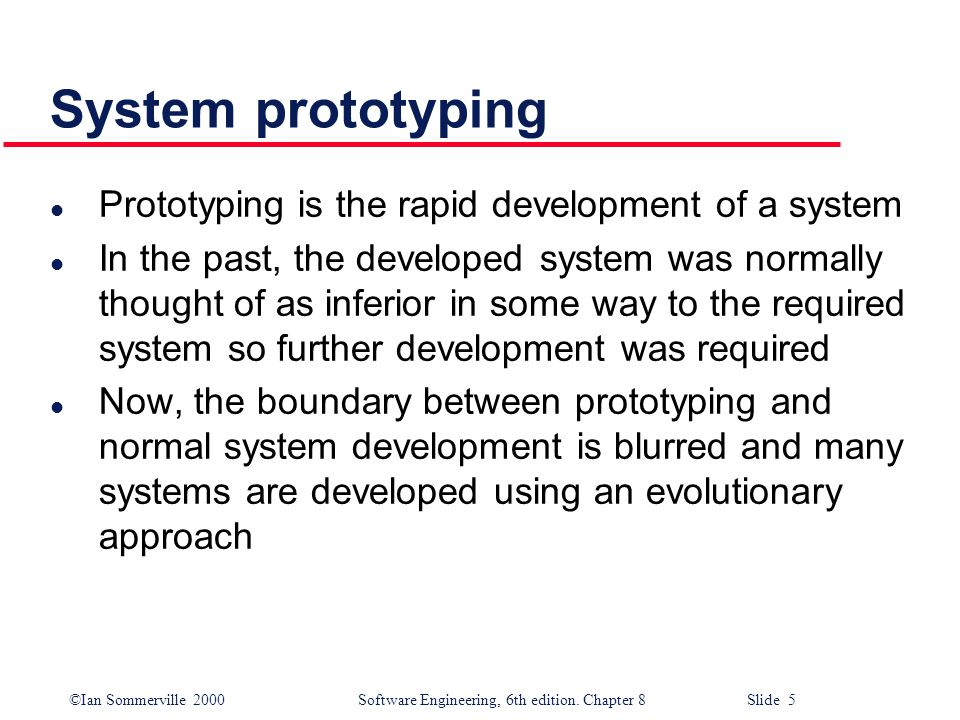 ©Ian Sommerville 2000 Software Engineering, 6th edition. Chapter 8 Slide 5 System prototyping l Prototyping is the rapid development of a system l In