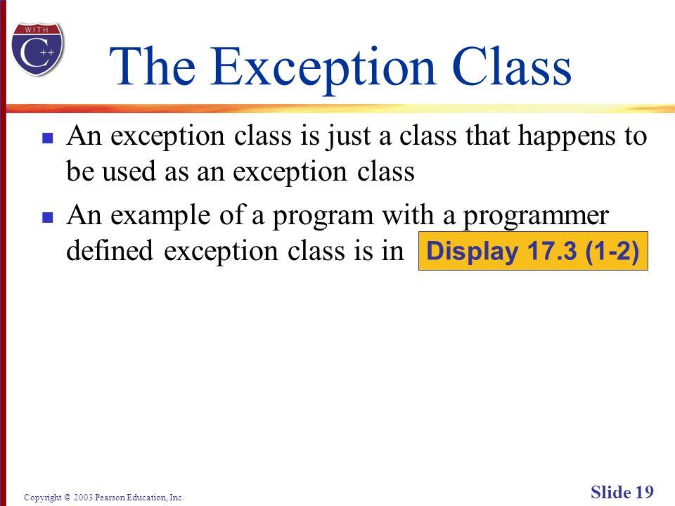 Copyright © 2003 Pearson Education, Inc. Slide 19 The Exception Class An exception class is just a class that happens to be used as an exception class