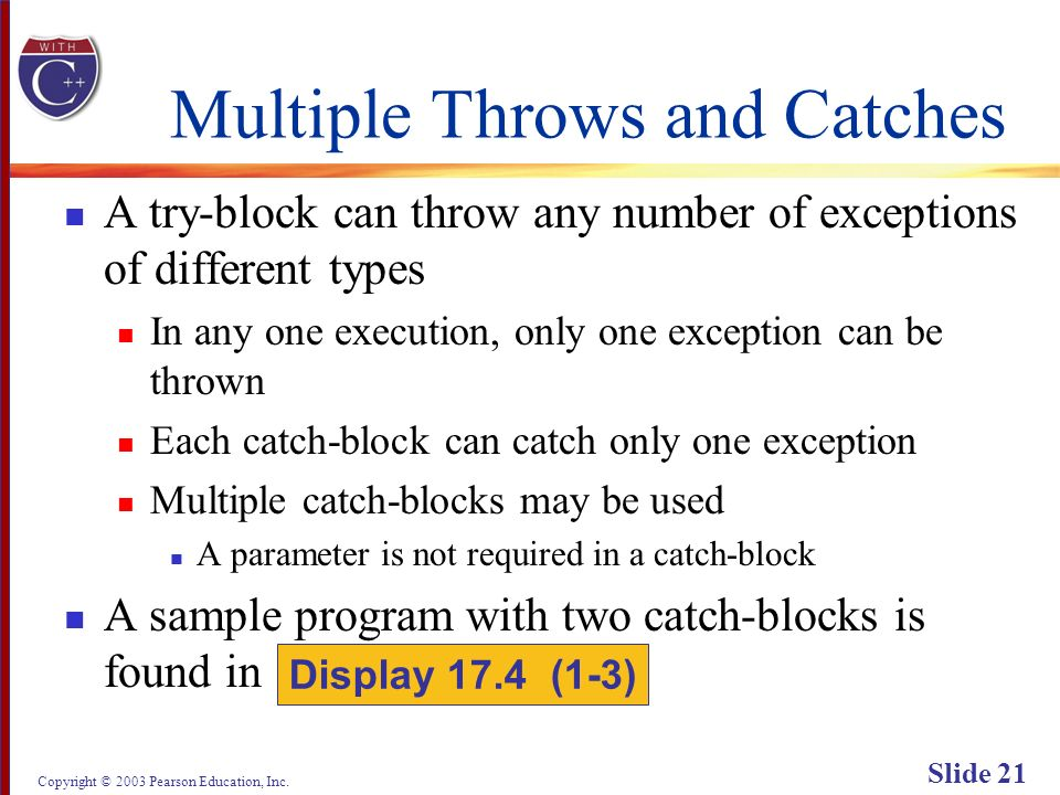 Copyright © 2003 Pearson Education, Inc. Slide 21 Multiple Throws and Catches A try-block can throw any number of exceptions of different types In any
