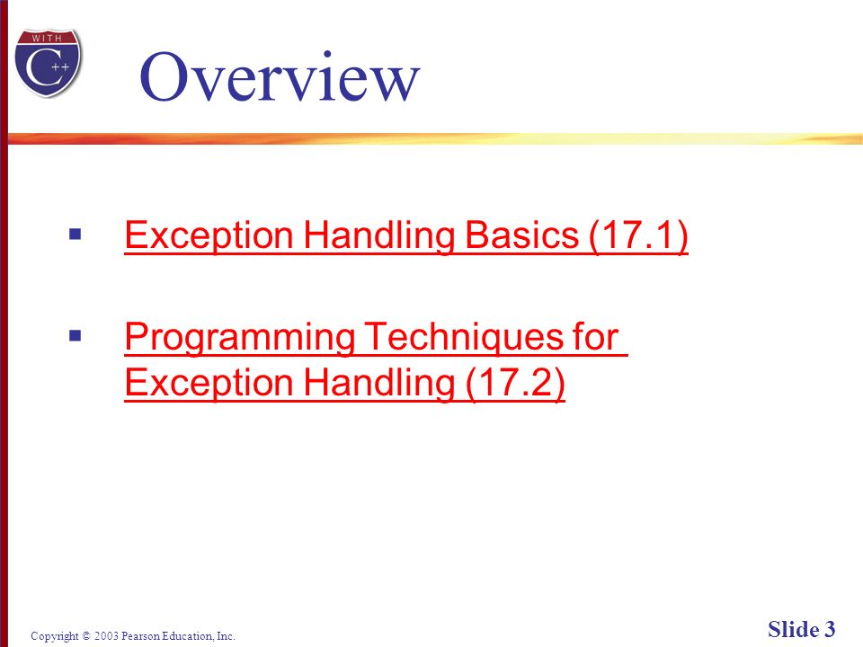 Copyright © 2003 Pearson Education, Inc. Slide 3 Overview Exception Handling Basics (17.1) Programming Techniques for Exception Handling (17.2) Progra