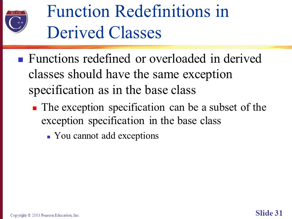 Copyright © 2003 Pearson Education, Inc. Slide 31 Function Redefinitions in Derived Classes Functions redefined or overloaded in derived classes shoul