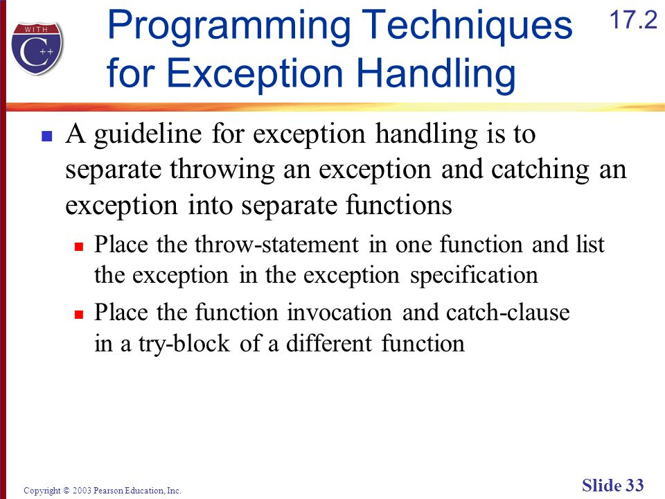 Copyright © 2003 Pearson Education, Inc. Slide 33 Programming Techniques for Exception Handling A guideline for exception handling is to separate thro