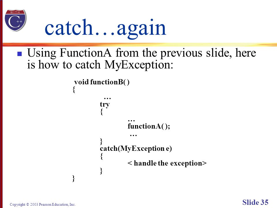 Copyright © 2003 Pearson Education, Inc. Slide 35 catch…again Using FunctionA from the previous slide, here is how to catch MyException: void function